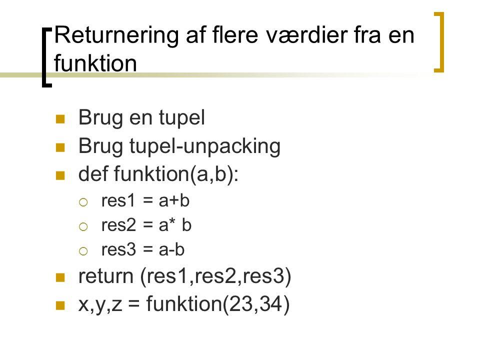 Returnering af flere værdier fra en funktion Brug en tupel Brug tupel-unpacking def funktion(a,b):  res1 = a+b  res2 = a* b  res3 = a-b return (res1,res2,res3) x,y,z = funktion(23,34)