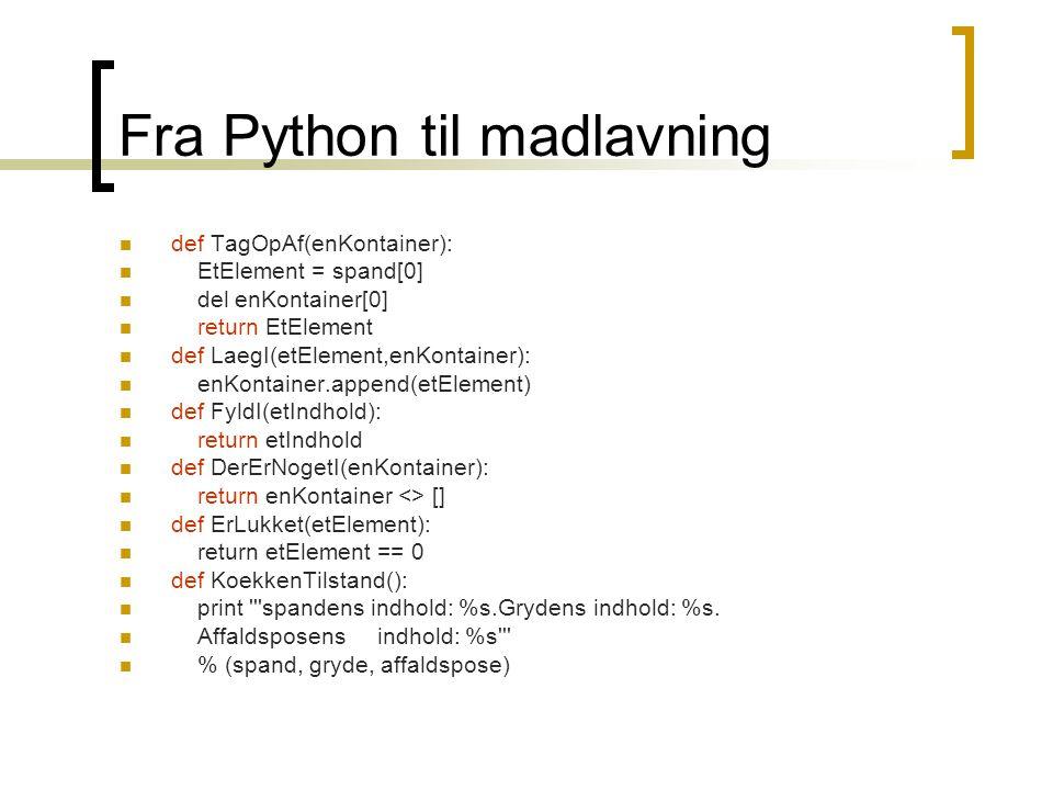 Fra Python til madlavning def TagOpAf(enKontainer): EtElement = spand[0] del enKontainer[0] return EtElement def LaegI(etElement,enKontainer): enKontainer.append(etElement) def FyldI(etIndhold): return etIndhold def DerErNogetI(enKontainer): return enKontainer <> [] def ErLukket(etElement): return etElement == 0 def KoekkenTilstand(): print spandens indhold: %s.Grydens indhold: %s.