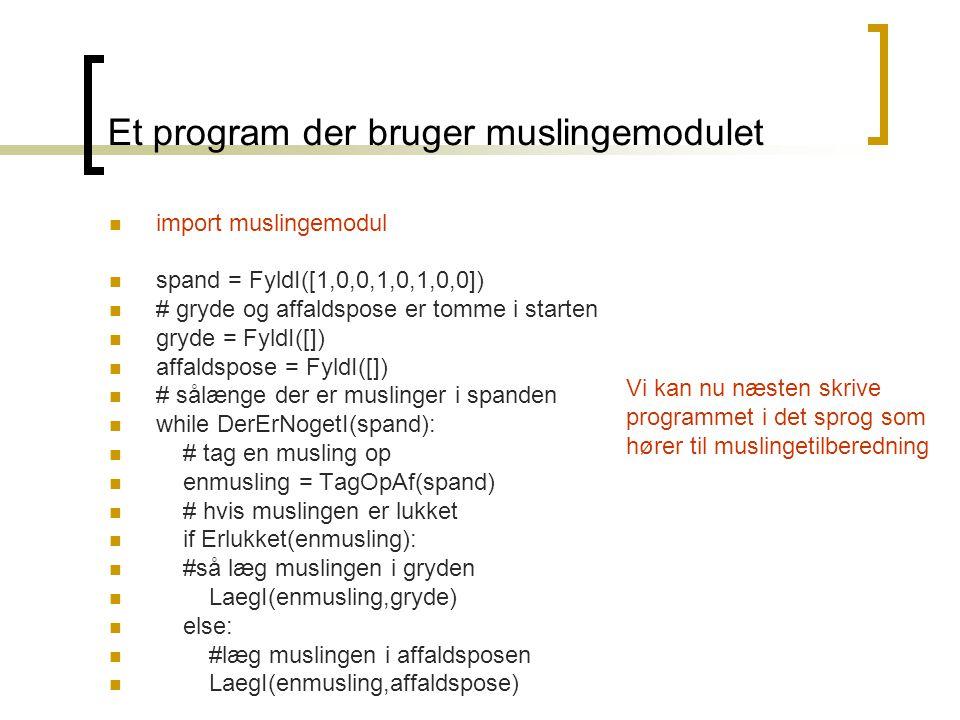 Et program der bruger muslingemodulet import muslingemodul spand = FyldI([1,0,0,1,0,1,0,0]) # gryde og affaldspose er tomme i starten gryde = FyldI([]) affaldspose = FyldI([]) # sålænge der er muslinger i spanden while DerErNogetI(spand): # tag en musling op enmusling = TagOpAf(spand) # hvis muslingen er lukket if Erlukket(enmusling): #så læg muslingen i gryden LaegI(enmusling,gryde) else: #læg muslingen i affaldsposen LaegI(enmusling,affaldspose) Vi kan nu næsten skrive programmet i det sprog som hører til muslingetilberedning