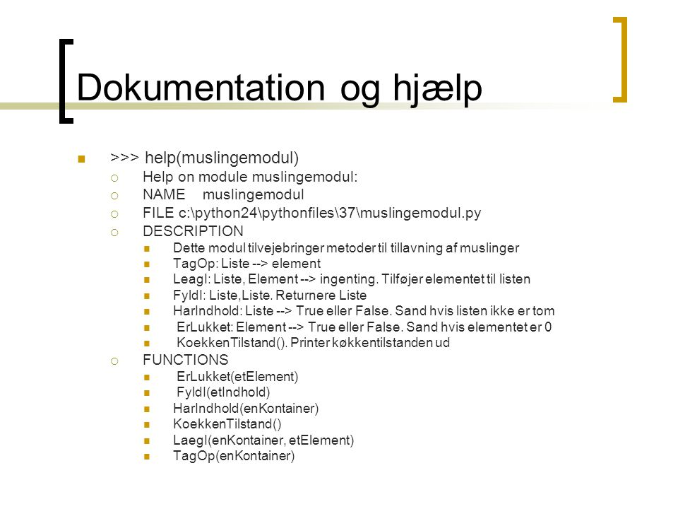 Dokumentation og hjælp >>> help(muslingemodul)  Help on module muslingemodul:  NAME muslingemodul  FILE c:\python24\pythonfiles\37\muslingemodul.py  DESCRIPTION Dette modul tilvejebringer metoder til tillavning af muslinger TagOp: Liste --> element LeagI: Liste, Element --> ingenting.