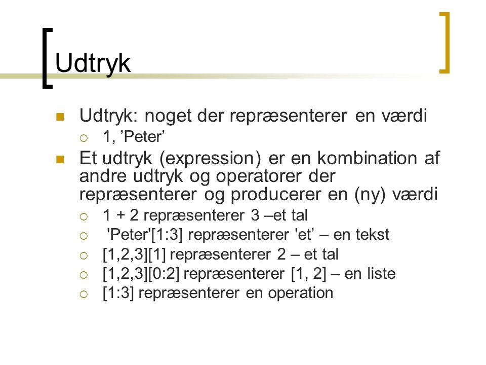 Udtryk: noget der repræsenterer en værdi  1, 'Peter' Et udtryk (expression) er en kombination af andre udtryk og operatorer der repræsenterer og producerer en (ny) værdi  1 + 2 repræsenterer 3 –et tal  Peter [1:3] repræsenterer et' – en tekst  [1,2,3][1] repræsenterer 2 – et tal  [1,2,3][0:2] repræsenterer [1, 2] – en liste  [1:3] repræsenterer en operation