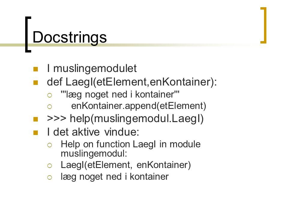 Docstrings I muslingemodulet def LaegI(etElement,enKontainer):  læg noget ned i kontainer  enKontainer.append(etElement) >>> help(muslingemodul.LaegI) I det aktive vindue:  Help on function LaegI in module muslingemodul:  LaegI(etElement, enKontainer)  læg noget ned i kontainer