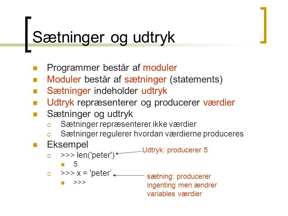 Sætninger og udtryk Programmer består af moduler Moduler består af sætninger (statements) Sætninger indeholder udtryk Udtryk repræsenterer og producerer værdier Sætninger og udtryk  Sætninger repræsenterer ikke værdier  Sætninger regulerer hvordan værdierne produceres Eksempel  >>> len( peter ) 5  >>> x = peter' >>> Udtryk: producerer 5 sætning: producerer ingenting men ændrer variables værdier