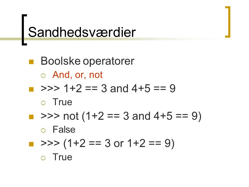 Sandhedsværdier Boolske operatorer  And, or, not >>> 1+2 == 3 and 4+5 == 9  True >>> not (1+2 == 3 and 4+5 == 9)  False >>> (1+2 == 3 or 1+2 == 9)  True