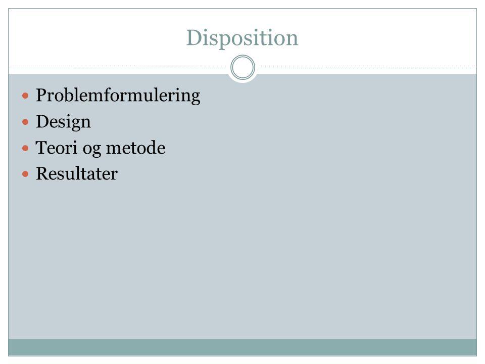 Disposition Problemformulering Design Teori og metode Resultater