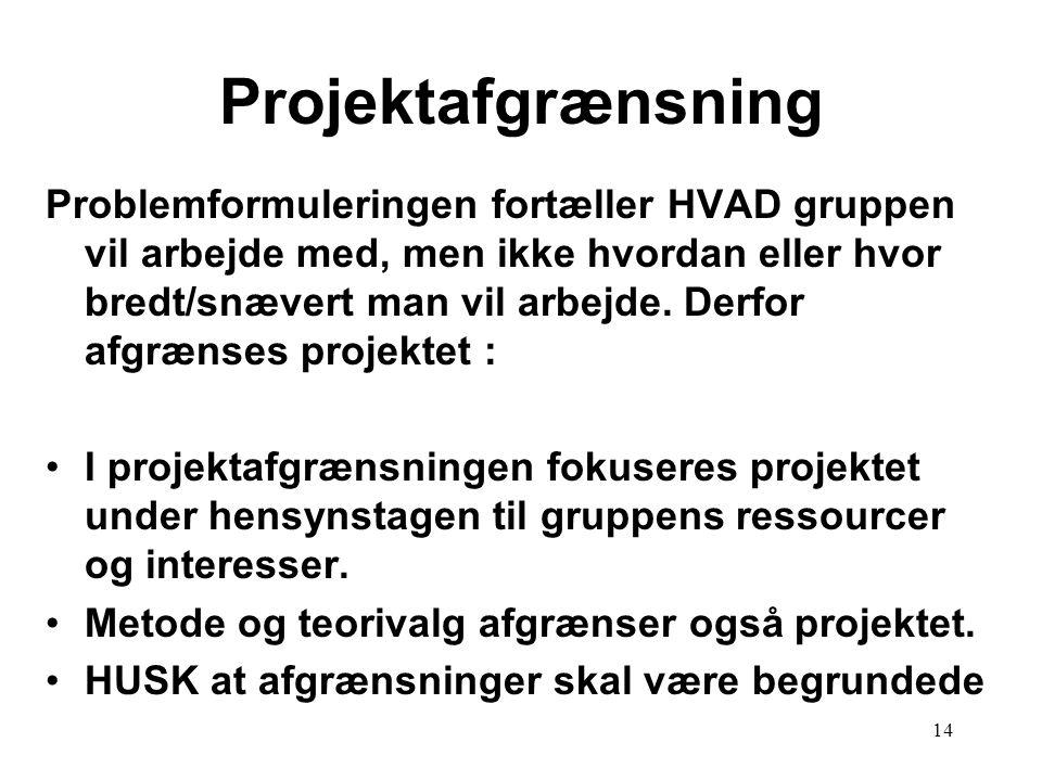 14 Projektafgrænsning Problemformuleringen fortæller HVAD gruppen vil arbejde med, men ikke hvordan eller hvor bredt/snævert man vil arbejde. Derfor a
