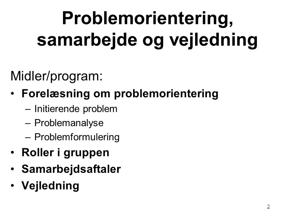 2 Problemorientering, samarbejde og vejledning Midler/program: Forelæsning om problemorientering –Initierende problem –Problemanalyse –Problemformuler