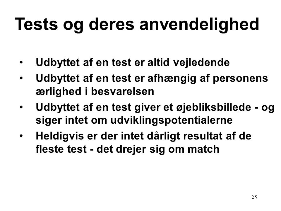 25 Tests og deres anvendelighed Udbyttet af en test er altid vejledende Udbyttet af en test er afhængig af personens ærlighed i besvarelsen Udbyttet a