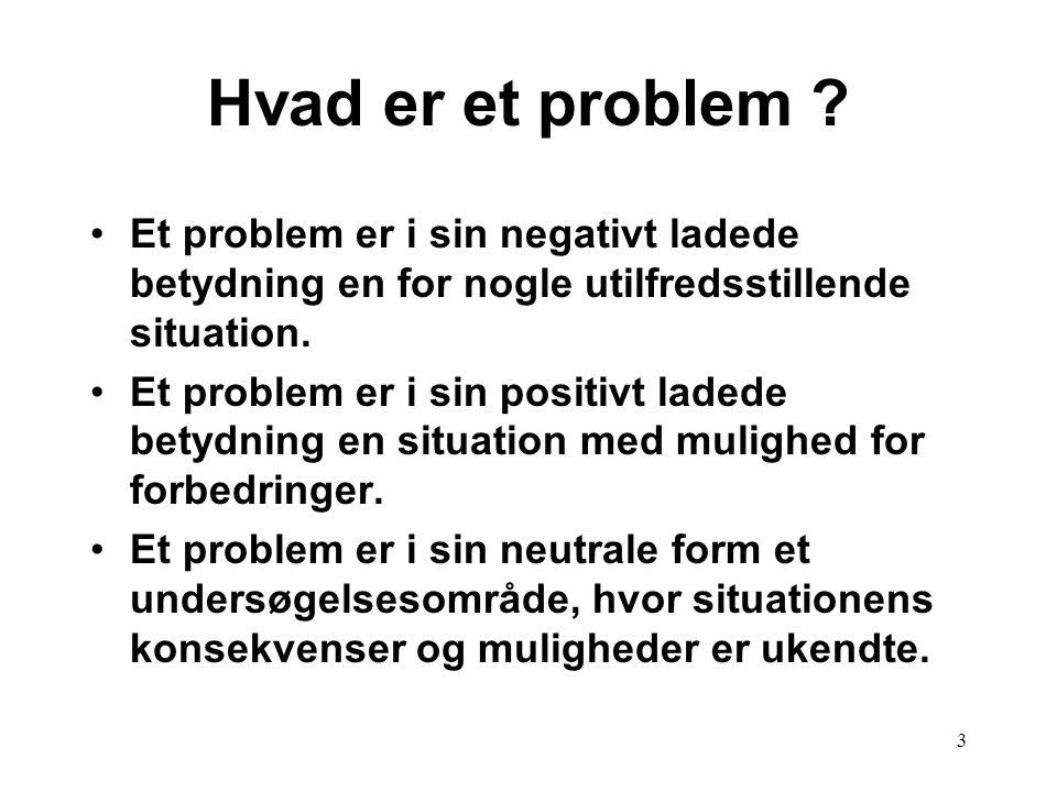 3 Hvad er et problem ? Et problem er i sin negativt ladede betydning en for nogle utilfredsstillende situation. Et problem er i sin positivt ladede be
