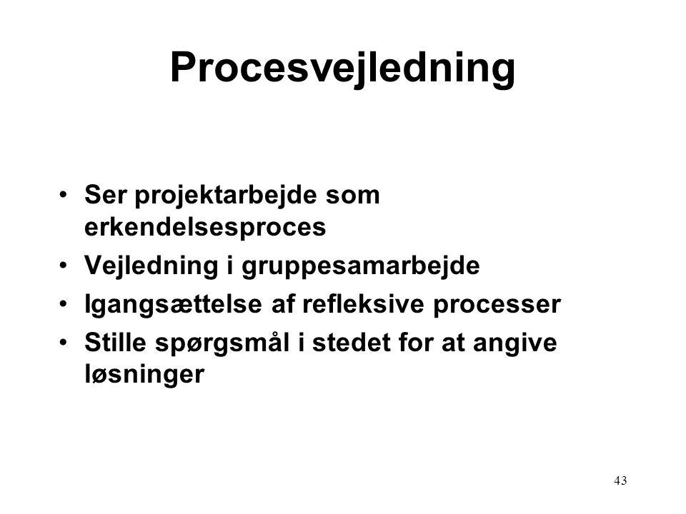 43 Procesvejledning Ser projektarbejde som erkendelsesproces Vejledning i gruppesamarbejde Igangsættelse af refleksive processer Stille spørgsmål i st