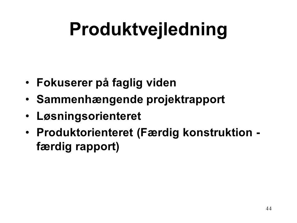 44 Produktvejledning Fokuserer på faglig viden Sammenhængende projektrapport Løsningsorienteret Produktorienteret (Færdig konstruktion - færdig rappor