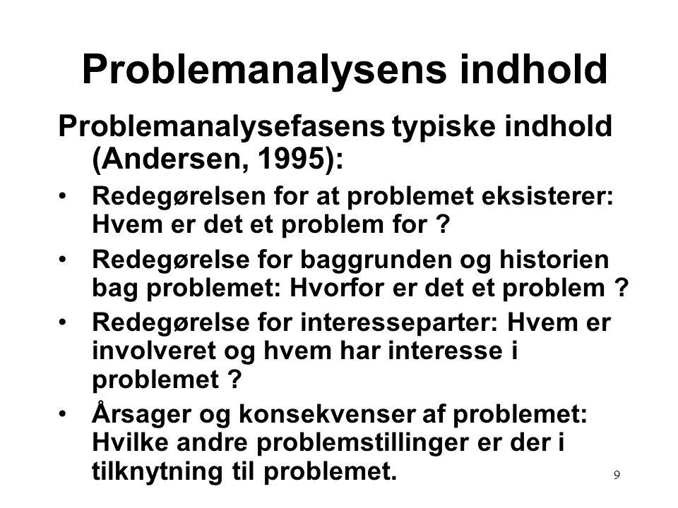 9 Problemanalysefasens typiske indhold (Andersen, 1995): Redegørelsen for at problemet eksisterer: Hvem er det et problem for ? Redegørelse for baggru