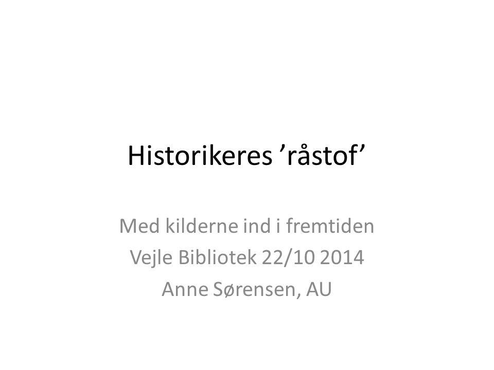 Historikeres 'råstof' Med kilderne ind i fremtiden Vejle Bibliotek 22/10 2014 Anne Sørensen, AU