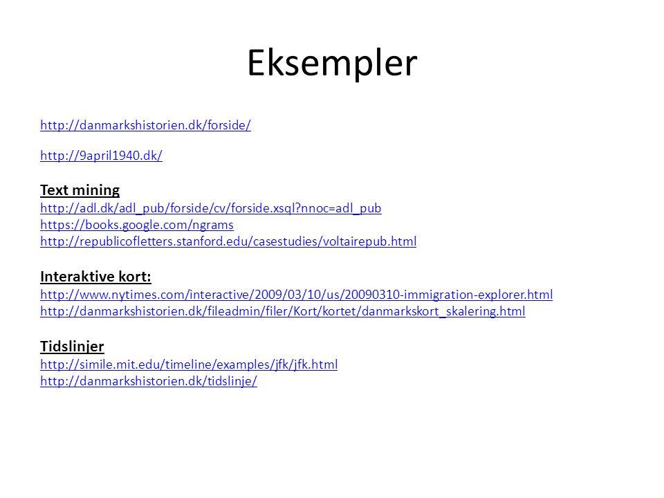 Eksempler http://danmarkshistorien.dk/forside/ http://9april1940.dk/ Text mining http://adl.dk/adl_pub/forside/cv/forside.xsql nnoc=adl_pub https://books.google.com/ngrams http://republicofletters.stanford.edu/casestudies/voltairepub.html Interaktive kort: http://www.nytimes.com/interactive/2009/03/10/us/20090310-immigration-explorer.html http://danmarkshistorien.dk/fileadmin/filer/Kort/kortet/danmarkskort_skalering.html Tidslinjer http://simile.mit.edu/timeline/examples/jfk/jfk.html http://danmarkshistorien.dk/tidslinje/