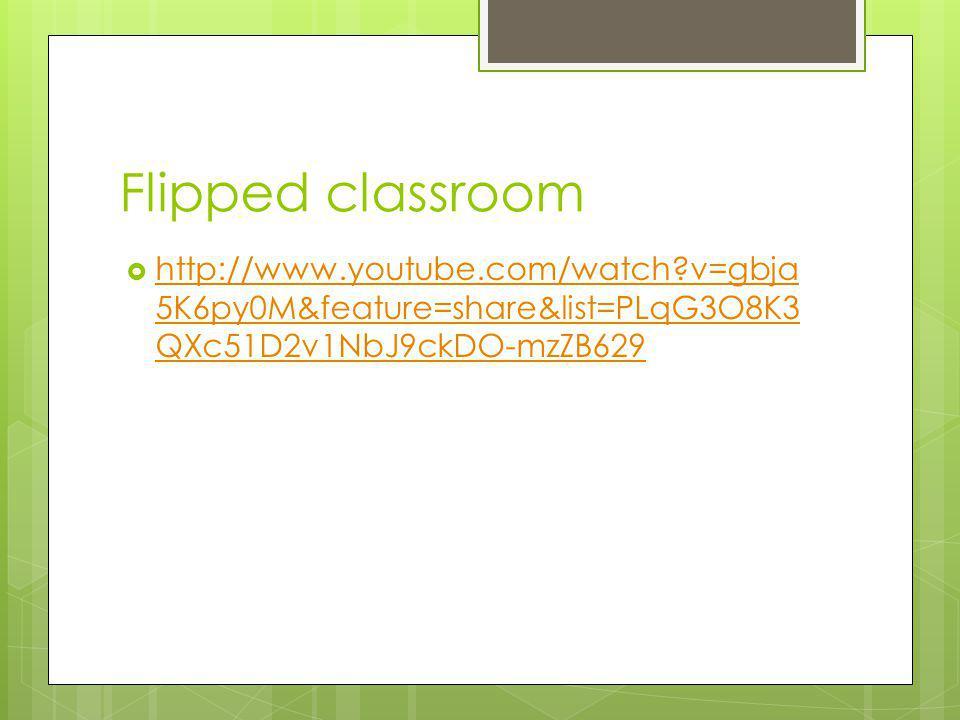 Flipped classroom  http://www.youtube.com/watch v=gbja 5K6py0M&feature=share&list=PLqG3O8K3 QXc51D2v1NbJ9ckDO-mzZB629 http://www.youtube.com/watch v=gbja 5K6py0M&feature=share&list=PLqG3O8K3 QXc51D2v1NbJ9ckDO-mzZB629