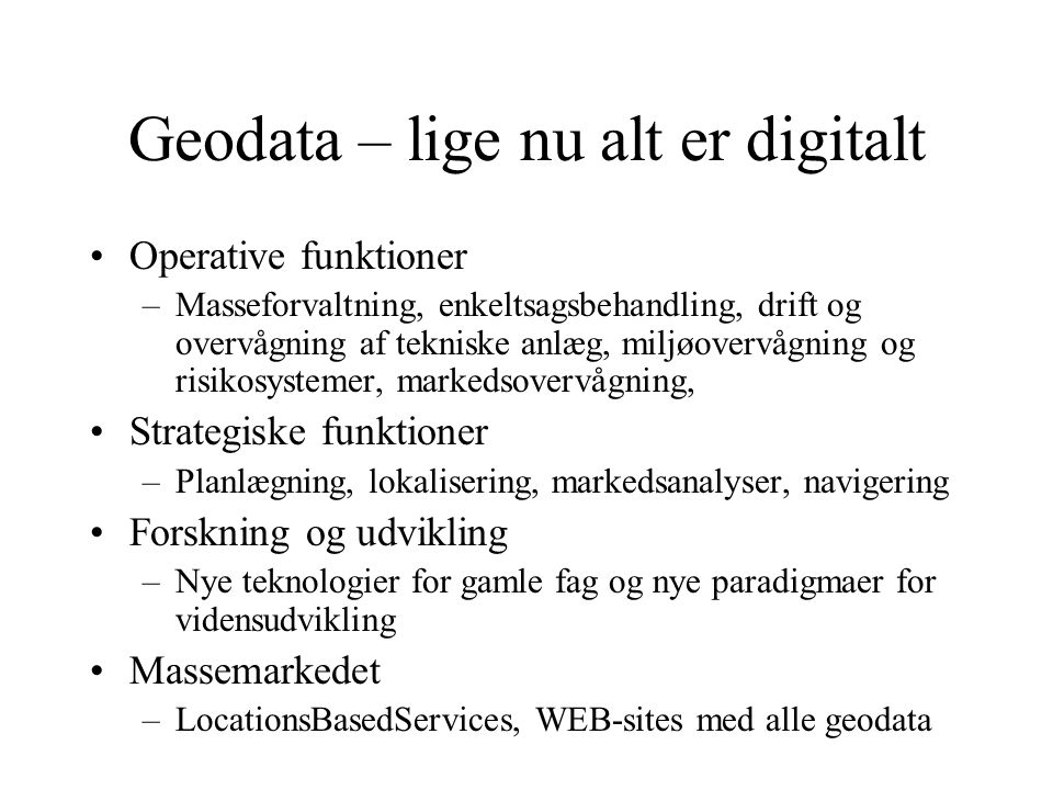 Geodata – lige nu alt er digitalt Operative funktioner –Masseforvaltning, enkeltsagsbehandling, drift og overvågning af tekniske anlæg, miljøovervågning og risikosystemer, markedsovervågning, Strategiske funktioner –Planlægning, lokalisering, markedsanalyser, navigering Forskning og udvikling –Nye teknologier for gamle fag og nye paradigmaer for vidensudvikling Massemarkedet –LocationsBasedServices, WEB-sites med alle geodata