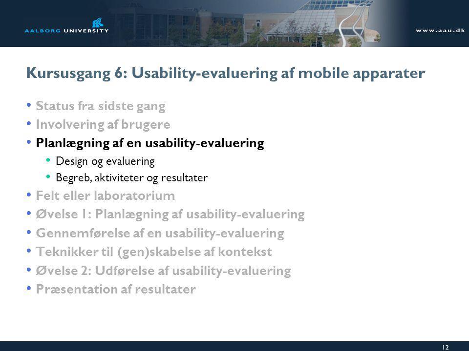 12 Kursusgang 6: Usability-evaluering af mobile apparater Status fra sidste gang Involvering af brugere Planlægning af en usability-evaluering Design og evaluering Begreb, aktiviteter og resultater Felt eller laboratorium Øvelse 1: Planlægning af usability-evaluering Gennemførelse af en usability-evaluering Teknikker til (gen)skabelse af kontekst Øvelse 2: Udførelse af usability-evaluering Præsentation af resultater