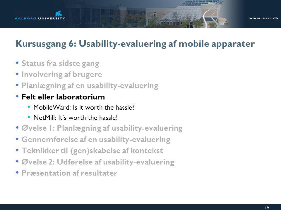 19 Kursusgang 6: Usability-evaluering af mobile apparater Status fra sidste gang Involvering af brugere Planlægning af en usability-evaluering Felt eller laboratorium MobileWard: Is it worth the hassle.