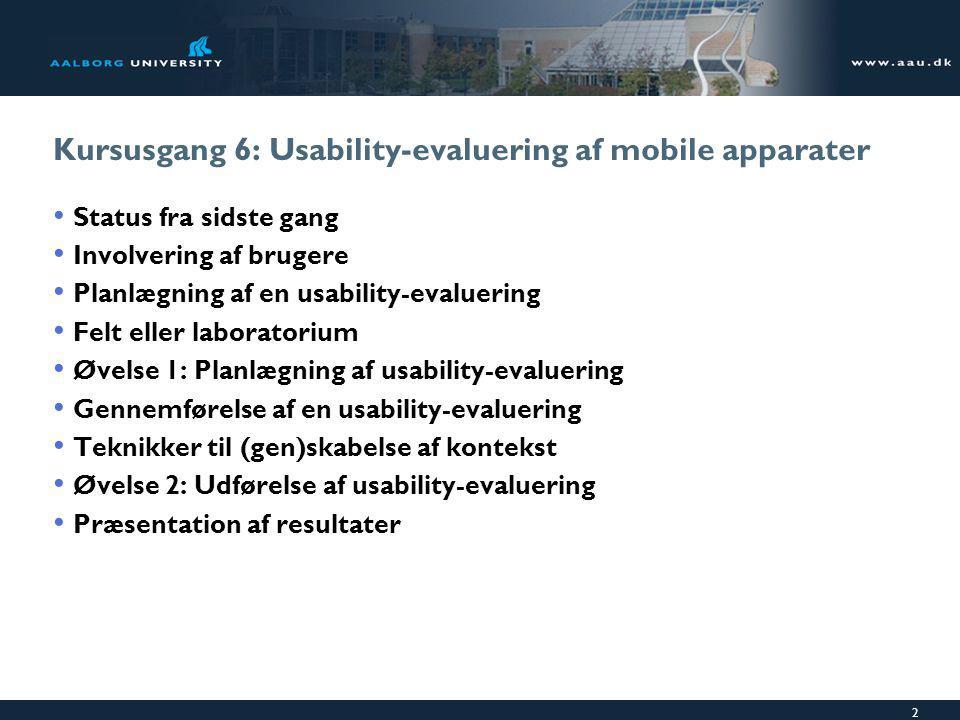 2 Kursusgang 6: Usability-evaluering af mobile apparater Status fra sidste gang Involvering af brugere Planlægning af en usability-evaluering Felt eller laboratorium Øvelse 1: Planlægning af usability-evaluering Gennemførelse af en usability-evaluering Teknikker til (gen)skabelse af kontekst Øvelse 2: Udførelse af usability-evaluering Præsentation af resultater