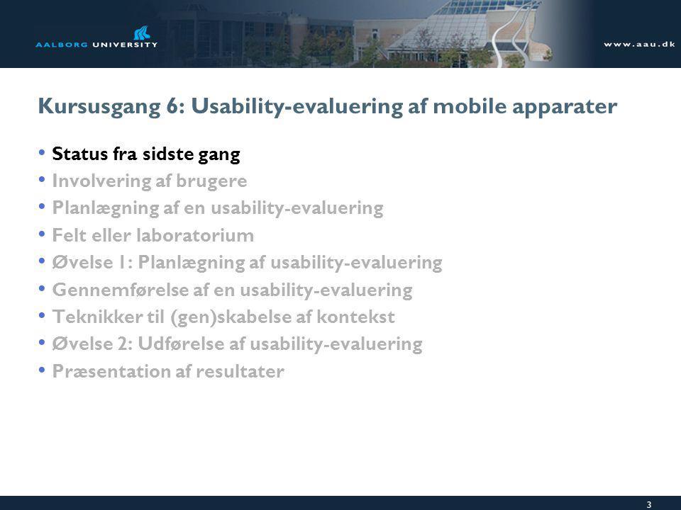 3 Kursusgang 6: Usability-evaluering af mobile apparater Status fra sidste gang Involvering af brugere Planlægning af en usability-evaluering Felt eller laboratorium Øvelse 1: Planlægning af usability-evaluering Gennemførelse af en usability-evaluering Teknikker til (gen)skabelse af kontekst Øvelse 2: Udførelse af usability-evaluering Præsentation af resultater