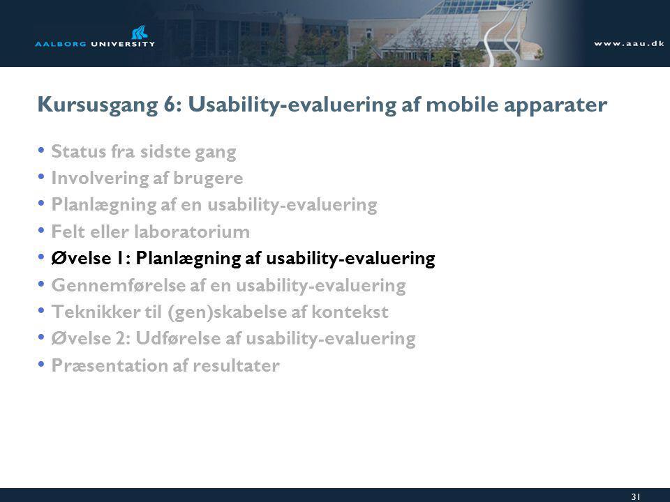 31 Kursusgang 6: Usability-evaluering af mobile apparater Status fra sidste gang Involvering af brugere Planlægning af en usability-evaluering Felt eller laboratorium Øvelse 1: Planlægning af usability-evaluering Gennemførelse af en usability-evaluering Teknikker til (gen)skabelse af kontekst Øvelse 2: Udførelse af usability-evaluering Præsentation af resultater