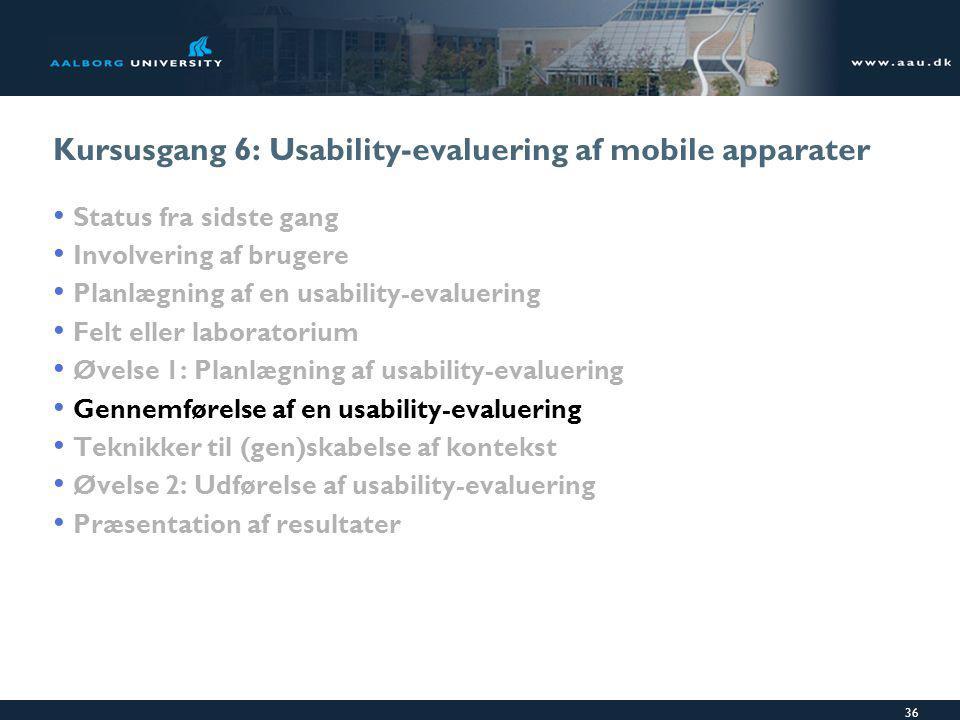 36 Kursusgang 6: Usability-evaluering af mobile apparater Status fra sidste gang Involvering af brugere Planlægning af en usability-evaluering Felt eller laboratorium Øvelse 1: Planlægning af usability-evaluering Gennemførelse af en usability-evaluering Teknikker til (gen)skabelse af kontekst Øvelse 2: Udførelse af usability-evaluering Præsentation af resultater