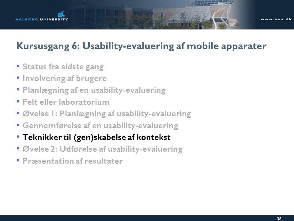 38 Kursusgang 6: Usability-evaluering af mobile apparater Status fra sidste gang Involvering af brugere Planlægning af en usability-evaluering Felt eller laboratorium Øvelse 1: Planlægning af usability-evaluering Gennemførelse af en usability-evaluering Teknikker til (gen)skabelse af kontekst Øvelse 2: Udførelse af usability-evaluering Præsentation af resultater