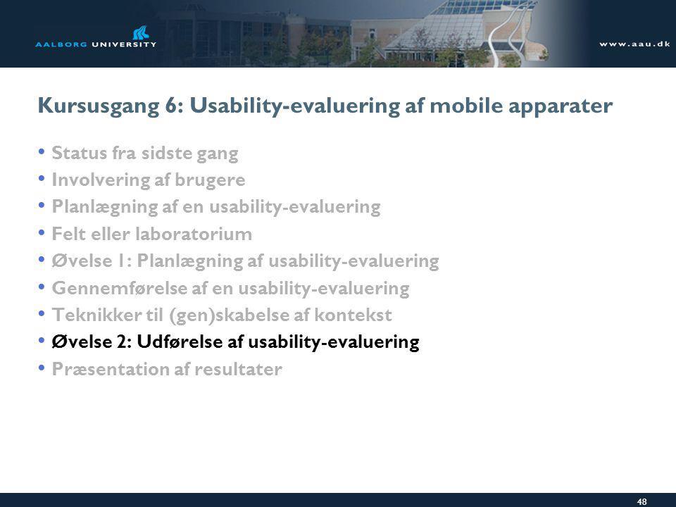 48 Kursusgang 6: Usability-evaluering af mobile apparater Status fra sidste gang Involvering af brugere Planlægning af en usability-evaluering Felt eller laboratorium Øvelse 1: Planlægning af usability-evaluering Gennemførelse af en usability-evaluering Teknikker til (gen)skabelse af kontekst Øvelse 2: Udførelse af usability-evaluering Præsentation af resultater