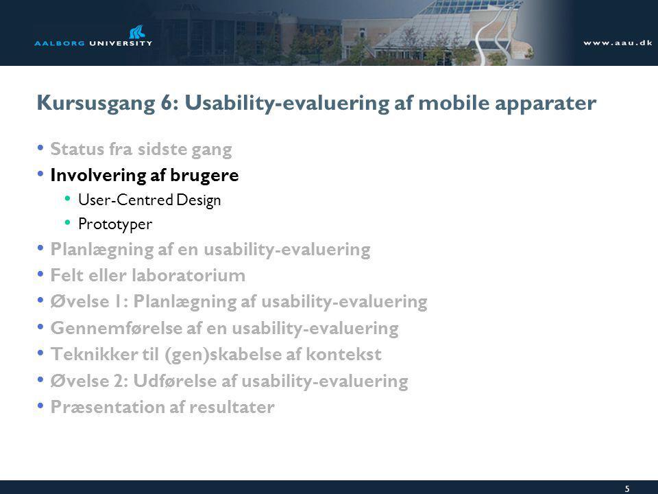 5 Kursusgang 6: Usability-evaluering af mobile apparater Status fra sidste gang Involvering af brugere User-Centred Design Prototyper Planlægning af en usability-evaluering Felt eller laboratorium Øvelse 1: Planlægning af usability-evaluering Gennemførelse af en usability-evaluering Teknikker til (gen)skabelse af kontekst Øvelse 2: Udførelse af usability-evaluering Præsentation af resultater