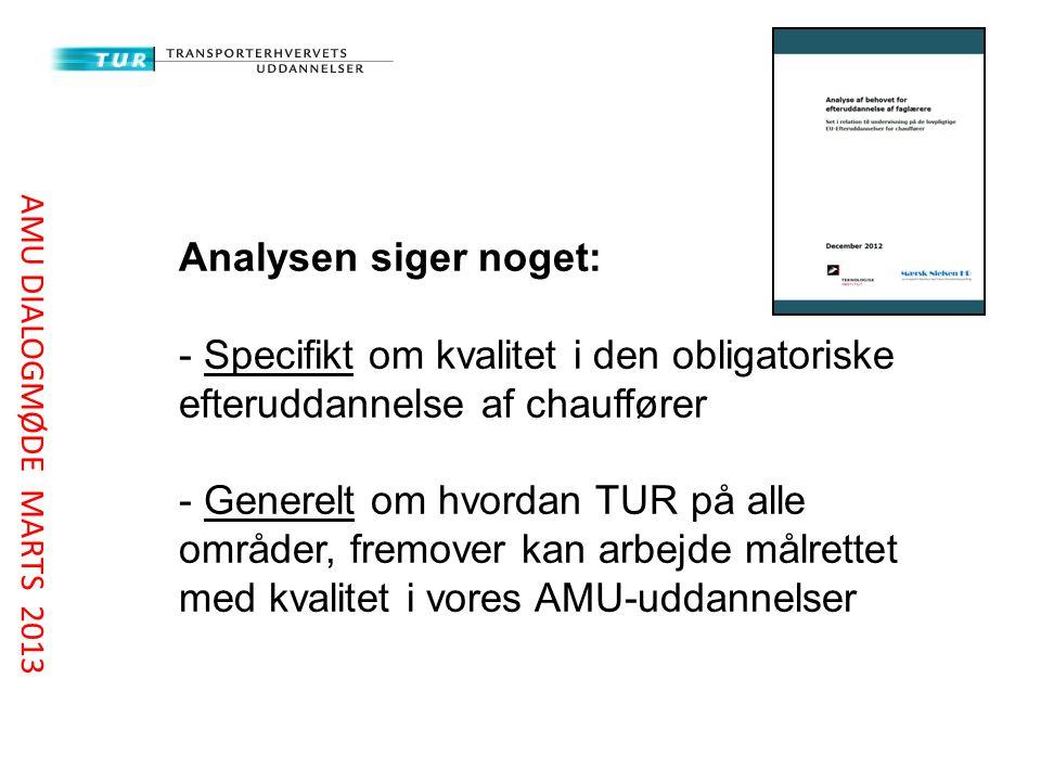 Analysen siger noget: - Specifikt om kvalitet i den obligatoriske efteruddannelse af chauffører - Generelt om hvordan TUR på alle områder, fremover kan arbejde målrettet med kvalitet i vores AMU-uddannelser AMU DIALOGMØDE MARTS 2013