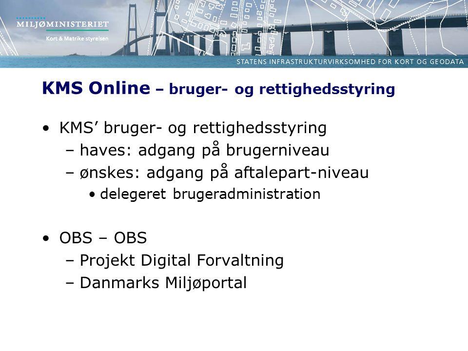 KMS Online – bruger- og rettighedsstyring KMS' bruger- og rettighedsstyring –haves: adgang på brugerniveau –ønskes: adgang på aftalepart-niveau delegeret brugeradministration OBS – OBS –Projekt Digital Forvaltning –Danmarks Miljøportal