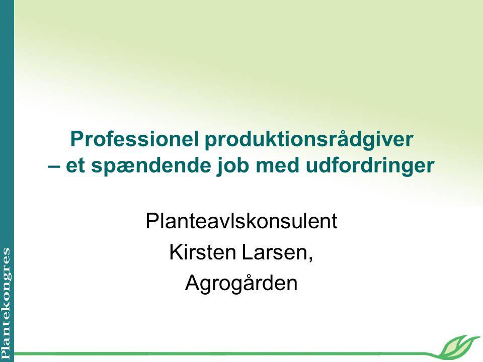 Professionel produktionsrådgiver – et spændende job med udfordringer Planteavlskonsulent Kirsten Larsen, Agrogården