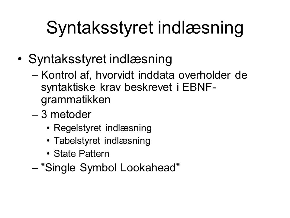 Syntaksstyret indlæsning –Kontrol af, hvorvidt inddata overholder de syntaktiske krav beskrevet i EBNF- grammatikken –3 metoder Regelstyret indlæsning Tabelstyret indlæsning State Pattern – Single Symbol Lookahead