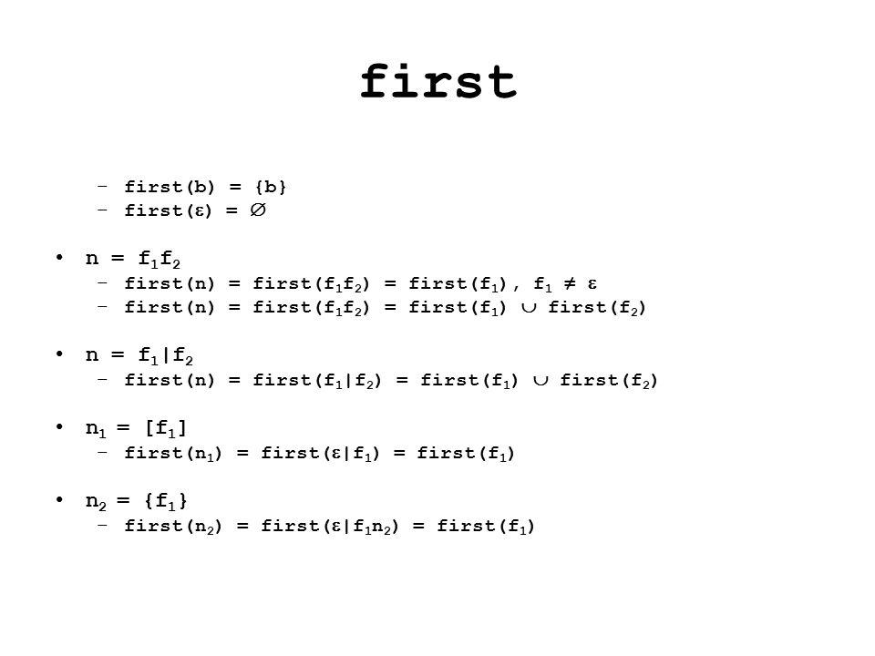 first –first(b) = {b} –first(  ) =  n = f 1 f 2 –first(n) = first(f 1 f 2 ) = first(f 1 ), f 1 ≠  –first(n) = first(f 1 f 2 ) = first(f 1 )  first(f 2 ) n = f 1 |f 2 –first(n) = first(f 1 |f 2 ) = first(f 1 )  first(f 2 ) n 1 = [f 1 ] –first(n 1 ) = first(  |f 1 ) = first(f 1 ) n 2 = {f 1 } –first(n 2 ) = first(  |f 1 n 2 ) = first(f 1 )
