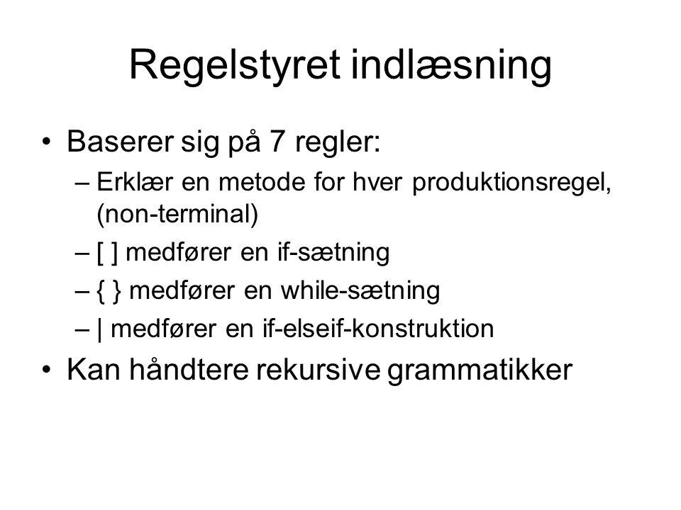 Regelstyret indlæsning Baserer sig på 7 regler: –Erklær en metode for hver produktionsregel, (non-terminal) –[ ] medfører en if-sætning –{ } medfører en while-sætning –| medfører en if-elseif-konstruktion Kan håndtere rekursive grammatikker