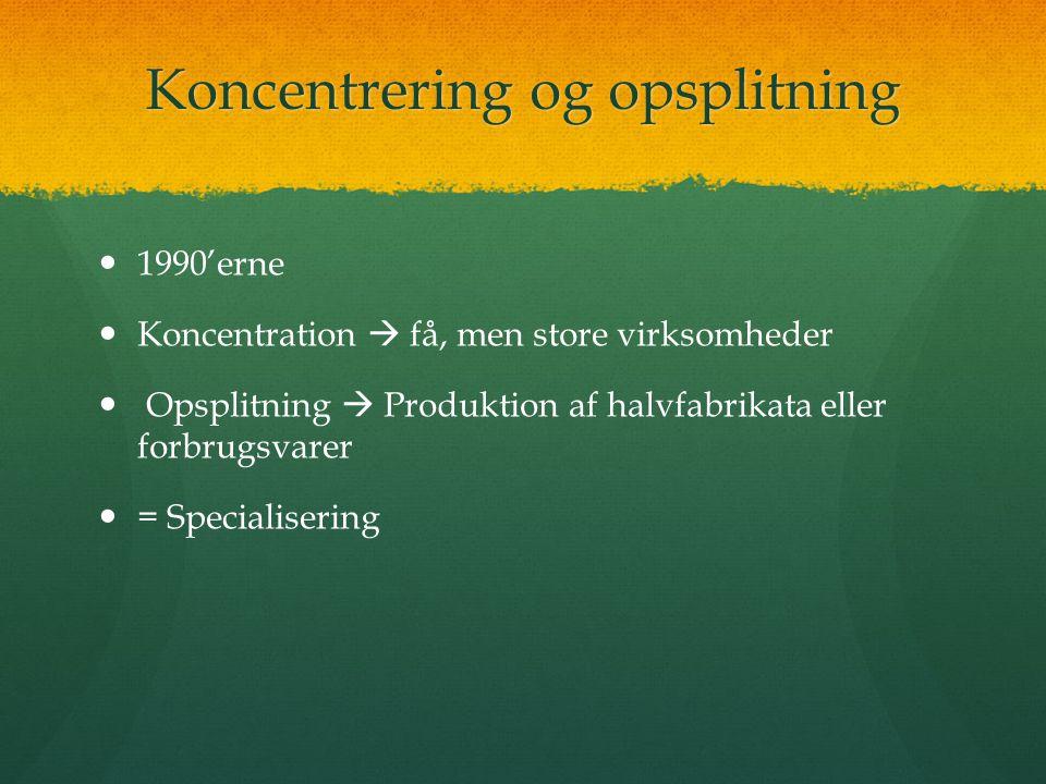Koncentrering og opsplitning 1990'erne Koncentration  få, men store virksomheder Opsplitning  Produktion af halvfabrikata eller forbrugsvarer = Specialisering