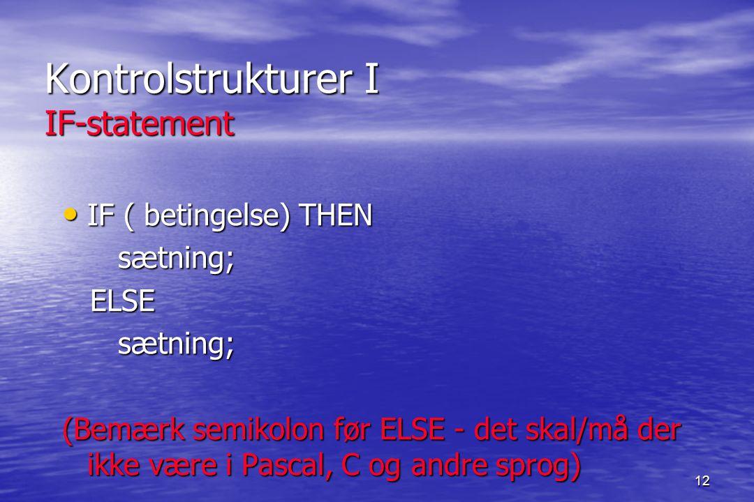 12 Kontrolstrukturer I IF-statement IF ( betingelse) THEN IF ( betingelse) THEN sætning; sætning; ELSE ELSE sætning; sætning; (Bemærk semikolon før ELSE - det skal/må der ikke være i Pascal, C og andre sprog)