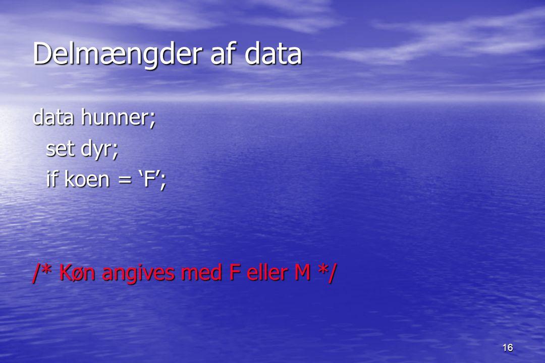16 Delmængder af data data hunner; set dyr; set dyr; if koen = 'F'; if koen = 'F'; /* Køn angives med F eller M */