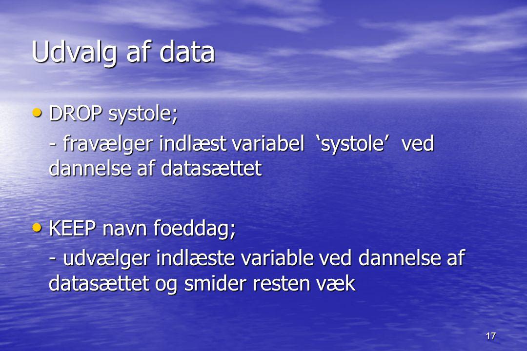 17 Udvalg af data DROP systole; DROP systole; - fravælger indlæst variabel 'systole' ved dannelse af datasættet KEEP navn foeddag; KEEP navn foeddag; - udvælger indlæste variable ved dannelse af datasættet og smider resten væk