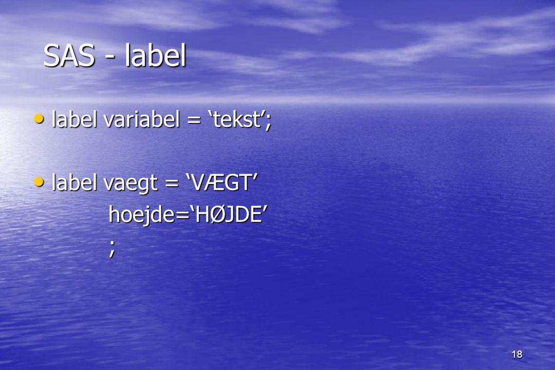 18 SAS - label SAS - label label variabel = 'tekst'; label variabel = 'tekst'; label vaegt = 'VÆGT' label vaegt = 'VÆGT' hoejde='HØJDE' hoejde='HØJDE' ;