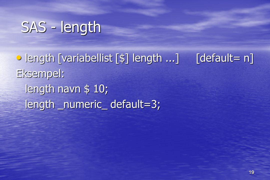 19 SAS - length SAS - length length [variabellist [$] length...] [default= n] length [variabellist [$] length...] [default= n]Eksempel: length navn $ 10; length _numeric_ default=3;