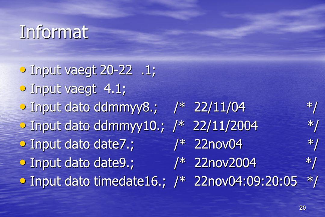 20 Informat Input vaegt 20-22.1; Input vaegt 20-22.1; Input vaegt 4.1; Input vaegt 4.1; Input dato ddmmyy8.; /* 22/11/04 */ Input dato ddmmyy8.; /* 22/11/04 */ Input dato ddmmyy10.; /* 22/11/2004 */ Input dato ddmmyy10.; /* 22/11/2004 */ Input dato date7.; /* 22nov04 */ Input dato date7.; /* 22nov04 */ Input dato date9.; /* 22nov2004 */ Input dato date9.; /* 22nov2004 */ Input dato timedate16.; /* 22nov04:09:20:05 */ Input dato timedate16.; /* 22nov04:09:20:05 */