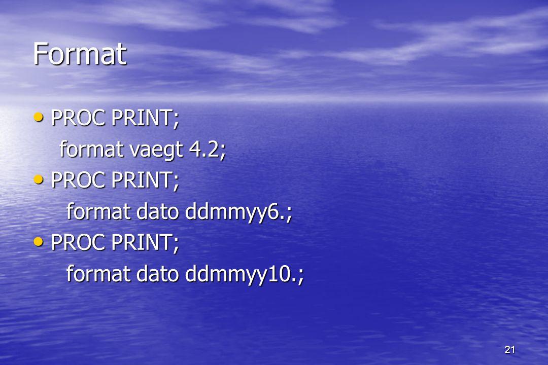 21 Format PROC PRINT; PROC PRINT; format vaegt 4.2; format vaegt 4.2; PROC PRINT; PROC PRINT; format dato ddmmyy6.; format dato ddmmyy6.; PROC PRINT; PROC PRINT; format dato ddmmyy10.; format dato ddmmyy10.;