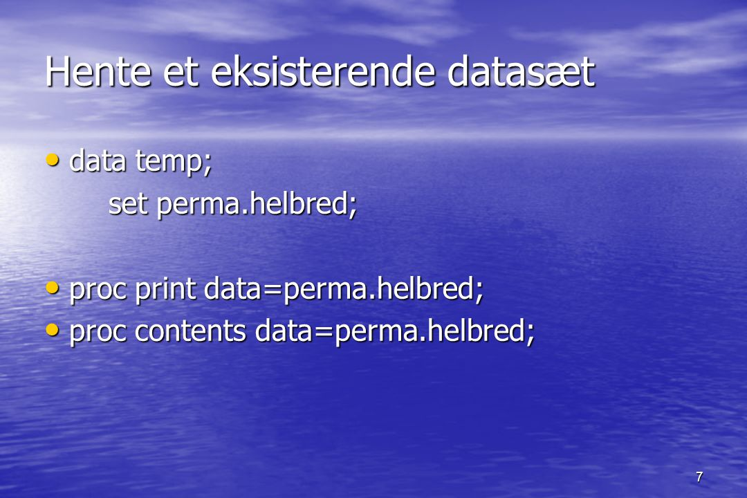 7 Hente et eksisterende datasæt data temp; data temp; set perma.helbred; set perma.helbred; proc print data=perma.helbred; proc print data=perma.helbred; proc contents data=perma.helbred; proc contents data=perma.helbred;
