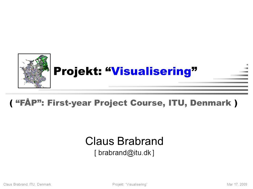 Claus Brabrand, ITU, Denmark Mar 17, 2009Projekt: Visualisering Claus Brabrand [ brabrand@itu.dk ] ( FÅP : First-year Project Course, ITU, Denmark )