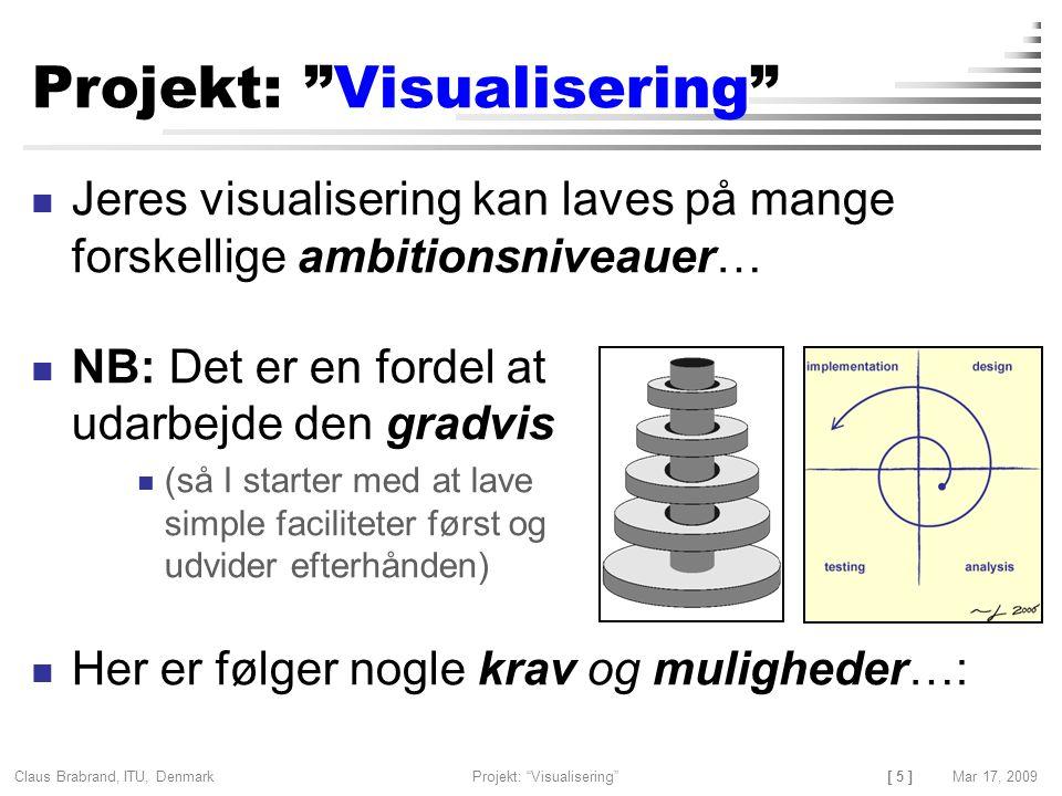 [ 5 ] Claus Brabrand, ITU, Denmark Mar 17, 2009Projekt: Visualisering Projekt: Visualisering Jeres visualisering kan laves på mange forskellige ambitionsniveauer… NB: Det er en fordel at udarbejde den gradvis (så I starter med at lave simple faciliteter først og udvider efterhånden) Her er følger nogle krav og muligheder…: