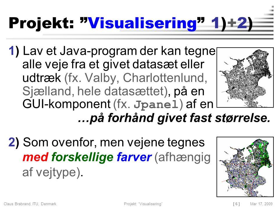 [ 6 ] Claus Brabrand, ITU, Denmark Mar 17, 2009Projekt: Visualisering Projekt: Visualisering 1)+2) 1) Lav et Java-program der kan tegne alle veje fra et givet datasæt eller udtræk (fx.