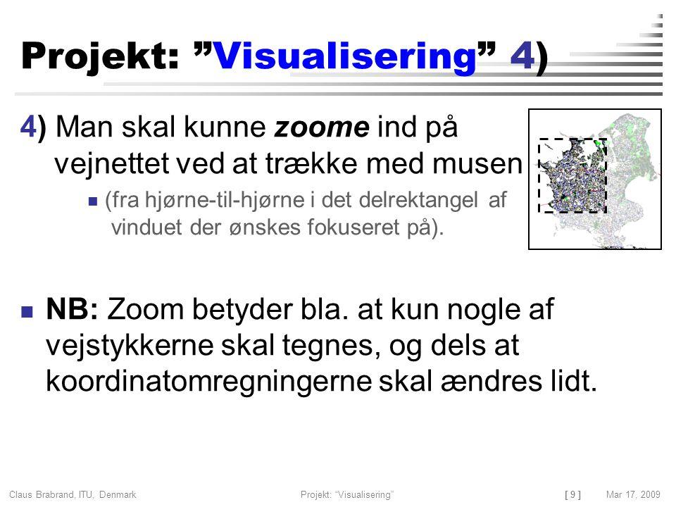 [ 9 ] Claus Brabrand, ITU, Denmark Mar 17, 2009Projekt: Visualisering Projekt: Visualisering 4) 4) Man skal kunne zoome ind på vejnettet ved at trække med musen (fra hjørne-til-hjørne i det delrektangel af vinduet der ønskes fokuseret på).