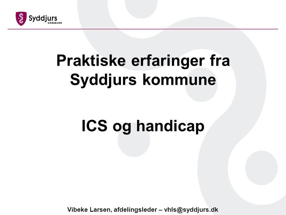 Praktiske erfaringer fra Syddjurs kommune ICS og handicap Vibeke Larsen, afdelingsleder – vhls@syddjurs.dk