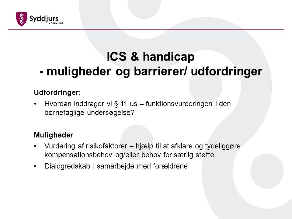 ICS & handicap - muligheder og barrierer/ udfordringer Udfordringer: Hvordan inddrager vi § 11 us – funktionsvurderingen i den børnefaglige undersøgelse.